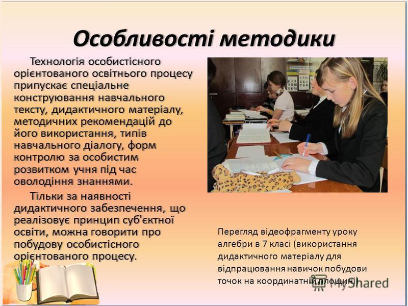 Особливості методикиОсобливості методики Технологія особистісного орієнтованого освітнього процесу припускає спеціальне конструювання навчального тексту, дидактичного матеріалу, методичних рекомендацій до його використання, типів навчального діалогу,