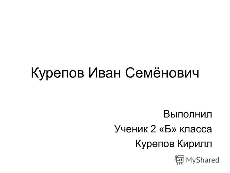 Курепов Иван Семёнович Выполнил Ученик 2 «Б» класса Курепов Кирилл
