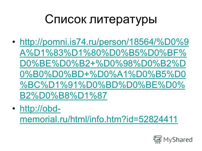 Список литературы http://pomni.is74.ru/person/18564/%D0%9 A%D1%83%D1%80%D0%B5%D0%BF% D0%BE%D0%B2+%D0%98%D0%B2%D 0%B0%D0%BD+%D0%A1%D0%B5%D0 %BC%D1%91%D0%BD%D0%BE%D0% B2%D0%B8%D1%87http://pomni.is74.ru/person/18564/%D0%9 A%D1%83%D1%80%D0%B5%D0%BF% D0%B