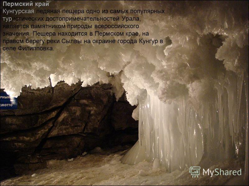 Пермский край Кунгурская ледяная пещера одно из самых популярных туристических достопримечательностей Урала, является памятником природы всероссийского значения. Пещера находится в Пермском крае, на правом берегу реки Сылвы на окраине города Кунгур в