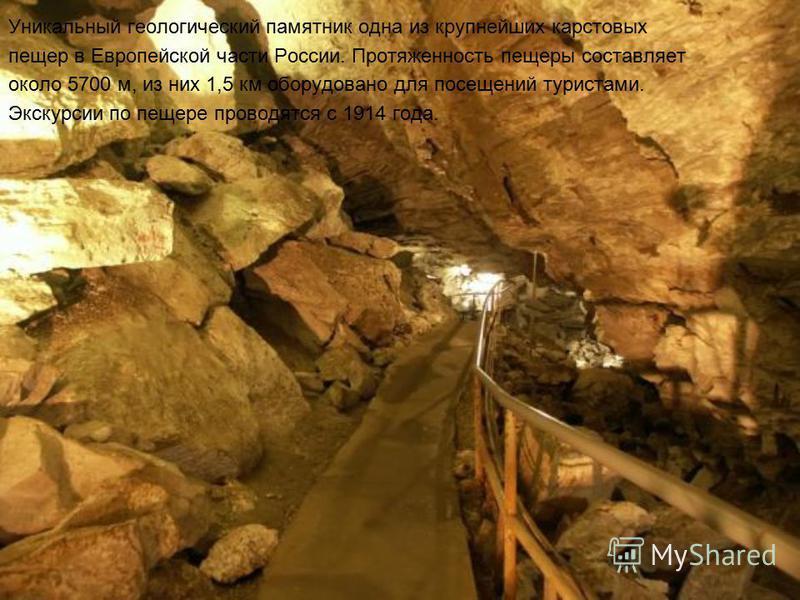 Уникальный геологический памятник одна из крупнейших карстовых пещер в Европейской части России. Протяженность пещеры составляет около 5700 м, из них 1,5 км оборудовано для посещений туристами. Экскурсии по пещере проводятся с 1914 года.