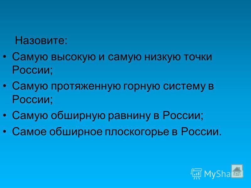 Назовите: Самую высокую и самую низкую точки России; Самую протяженную горную систему в России; Самую обширную равнину в России; Самое обширное плоскогорье в России.