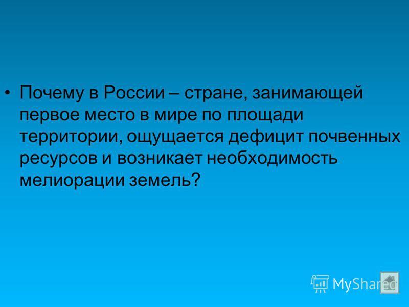 Почему в России – стране, занимающей первое место в мире по площади территории, ощущается дефицит почвенных ресурсов и возникает необходимость мелиорации земель?