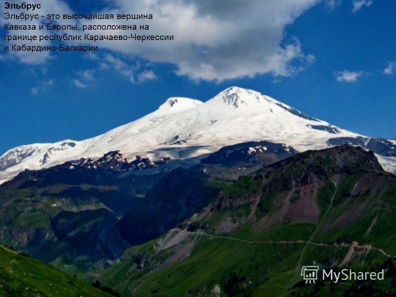 Эльбрус Эльбрус - это высочайшая вершина Кавказа и Европы, расположена на границе республик Карачаево-Черкессии и Кабардино-Балкарии.