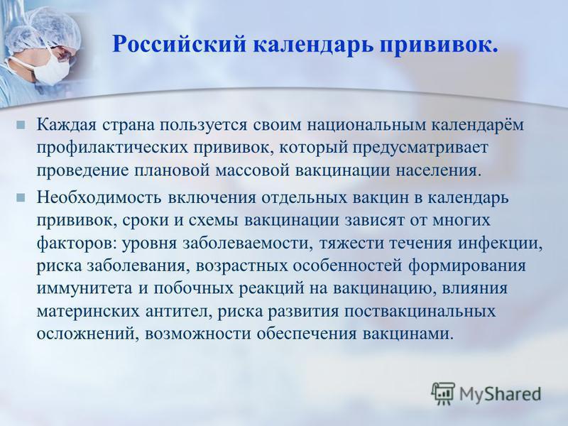 Российский календарь прививок. Каждая страна пользуется своим национальным календарём профилактических прививок, который предусматривает проведение плановой массовой вакцинации населения. Необходимость включения отдельных вакцин в календарь прививок,