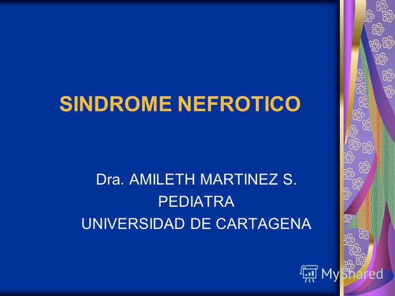 SINDROME NEFROTICO Dra. AMILETH MARTINEZ S. PEDIATRA UNIVERSIDAD DE CARTAGENA