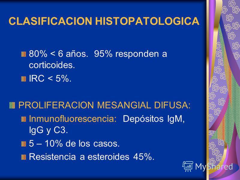 CLASIFICACION HISTOPATOLOGICA 80% < 6 años. 95% responden a corticoides. IRC < 5%. PROLIFERACION MESANGIAL DIFUSA: Inmunofluorescencia: Depósitos IgM, IgG y C3. 5 – 10% de los casos. Resistencia a esteroides 45%.