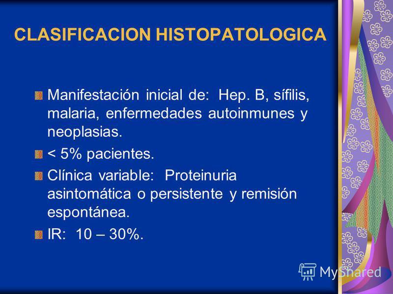 CLASIFICACION HISTOPATOLOGICA Manifestación inicial de: Hep. B, sífilis, malaria, enfermedades autoinmunes y neoplasias. < 5% pacientes. Clínica variable: Proteinuria asintomática o persistente y remisión espontánea. IR: 10 – 30%.