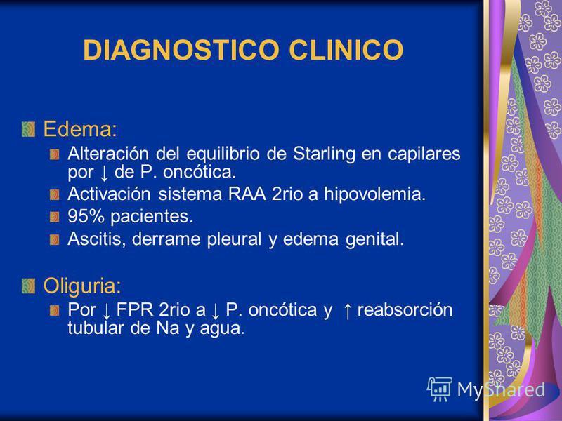 DIAGNOSTICO CLINICO Edema: Alteración del equilibrio de Starling en capilares por de P. oncótica. Activación sistema RAA 2rio a hipovolemia. 95% pacientes. Ascitis, derrame pleural y edema genital. Oliguria: Por FPR 2rio a P. oncótica y reabsorción t