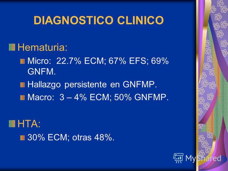 DIAGNOSTICO CLINICO Hematuria: Micro: 22.7% ECM; 67% EFS; 69% GNFM. Hallazgo persistente en GNFMP. Macro: 3 – 4% ECM; 50% GNFMP. HTA: 30% ECM; otras 48%.