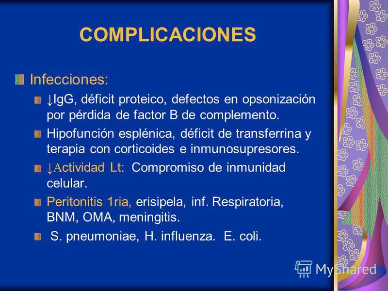 COMPLICACIONES Infecciones: IgG, déficit proteico, defectos en opsonización por pérdida de factor B de complemento. Hipofunción esplénica, déficit de transferrina y terapia con corticoides e inmunosupresores. A ctividad Lt: Compromiso de inmunidad ce