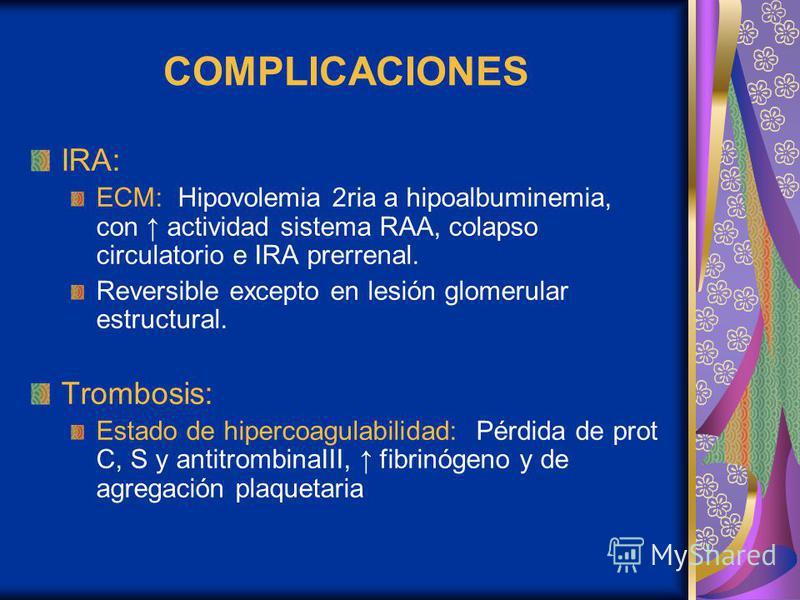 COMPLICACIONES IRA: ECM: Hipovolemia 2ria a hipoalbuminemia, con actividad sistema RAA, colapso circulatorio e IRA prerrenal. Reversible excepto en lesión glomerular estructural. Trombosis: Estado de hipercoagulabilidad: Pérdida de prot C, S y antitr