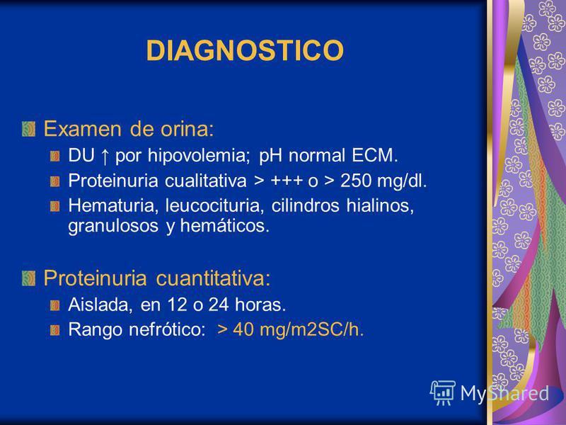 DIAGNOSTICO Examen de orina: DU por hipovolemia; pH normal ECM. Proteinuria cualitativa > +++ o > 250 mg/dl. Hematuria, leucocituria, cilindros hialinos, granulosos y hemáticos. Proteinuria cuantitativa: Aislada, en 12 o 24 horas. Rango nefrótico: >
