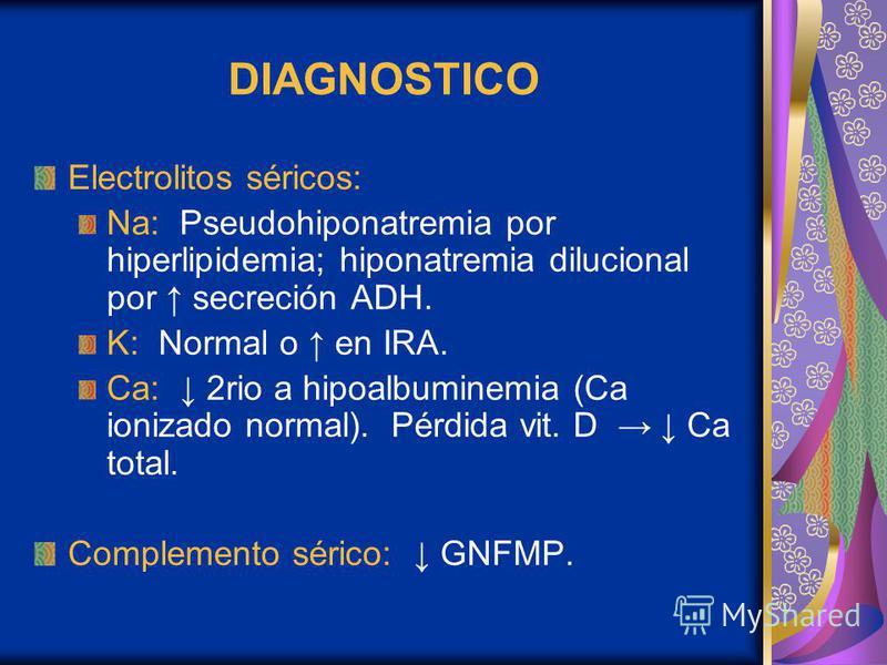 DIAGNOSTICO Electrolitos séricos: Na: Pseudohiponatremia por hiperlipidemia; hiponatremia dilucional por secreción ADH. K: Normal o en IRA. Ca: 2rio a hipoalbuminemia (Ca ionizado normal). Pérdida vit. D Ca total. Complemento sérico: GNFMP.