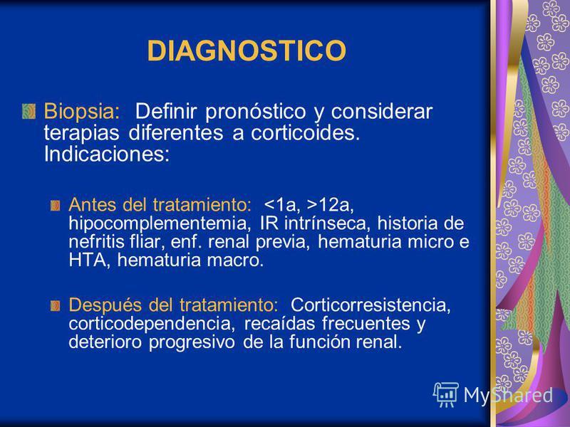 DIAGNOSTICO Biopsia: Definir pronóstico y considerar terapias diferentes a corticoides. Indicaciones: Antes del tratamiento: 12a, hipocomplementemia, IR intrínseca, historia de nefritis fliar, enf. renal previa, hematuria micro e HTA, hematuria macro