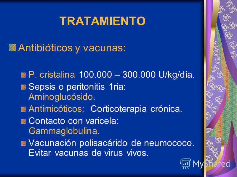 TRATAMIENTO Antibióticos y vacunas: P. cristalina 100.000 – 300.000 U/kg/día. Sepsis o peritonitis 1ria: Aminoglucósido. Antimicóticos: Corticoterapia crónica. Contacto con varicela: Gammaglobulina. Vacunación polisacárido de neumococo. Evitar vacuna