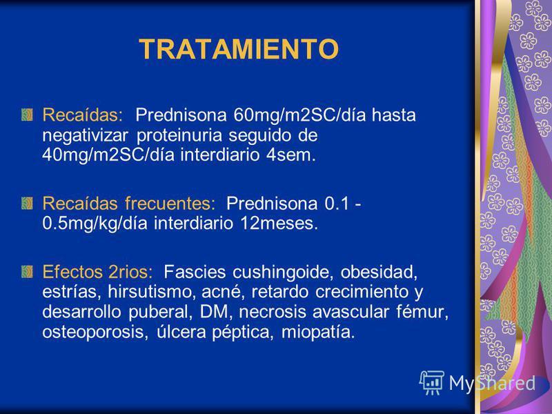 TRATAMIENTO Recaídas: Prednisona 60mg/m2SC/día hasta negativizar proteinuria seguido de 40mg/m2SC/día interdiario 4sem. Recaídas frecuentes: Prednisona 0.1 - 0.5mg/kg/día interdiario 12meses. Efectos 2rios: Fascies cushingoide, obesidad, estrías, hir