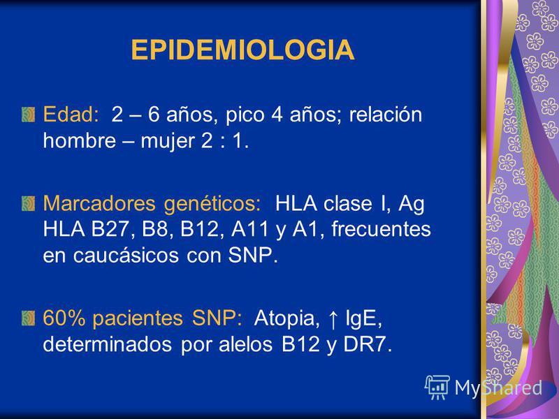 EPIDEMIOLOGIA Edad: 2 – 6 años, pico 4 años; relación hombre – mujer 2 : 1. Marcadores genéticos: HLA clase I, Ag HLA B27, B8, B12, A11 y A1, frecuentes en caucásicos con SNP. 60% pacientes SNP: Atopia, IgE, determinados por alelos B12 y DR7.