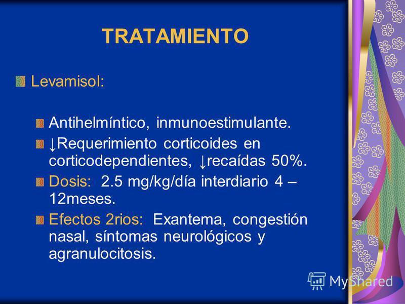 TRATAMIENTO Levamisol: Antihelmíntico, inmunoestimulante. Requerimiento corticoides en corticodependientes, recaídas 50%. Dosis: 2.5 mg/kg/día interdiario 4 – 12meses. Efectos 2rios: Exantema, congestión nasal, síntomas neurológicos y agranulocitosis