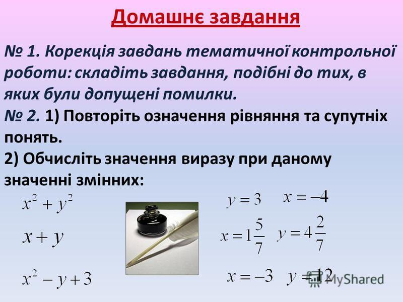 Домашнє завдання 1. Корекція завдань тематичної контрольної роботи: складіть завдання, подібні до тих, в яких були допущені помилки. 2. 1) Повторіть означення рівняння та супутніх понять. 2) Обчисліть значення виразу при даному значенні змінних:.