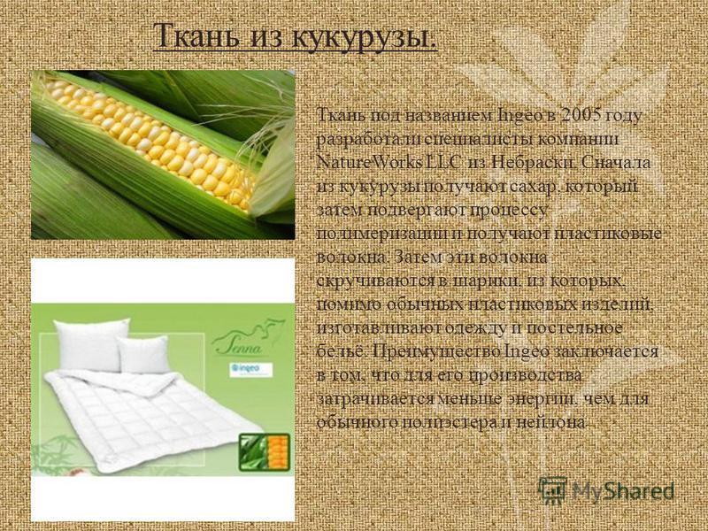 Ткань из кукурузы. Ткань под названием Ingeo в 2005 году разработали специалисты компании NatureWorks LLC из Небраски. Сначала из кукурузы получают сахар, который затем подвергают процессу полимеризации и получают пластиковые волокна. Затем эти волок