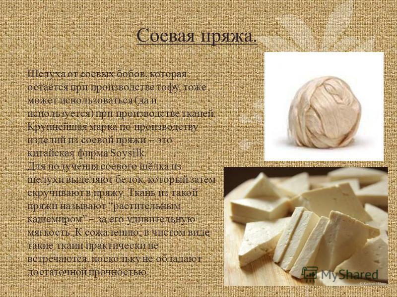 Шелуха от соевых бобов, которая остаётся при производстве тофу, тоже может использоваться (да и используется) при производстве тканей. Крупнейшая марка по производству изделий из соевой пряжи – это китайская фирма Soysilk. Для получения соевого шёлка