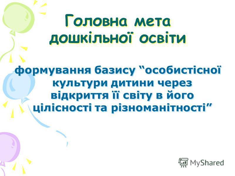 Головна мета дошкільної освіти Головна мета дошкільної освіти формування базису особистісної культури дитини через відкриття її світу в його цілісності та різноманітності формування базису особистісної культури дитини через відкриття її світу в його
