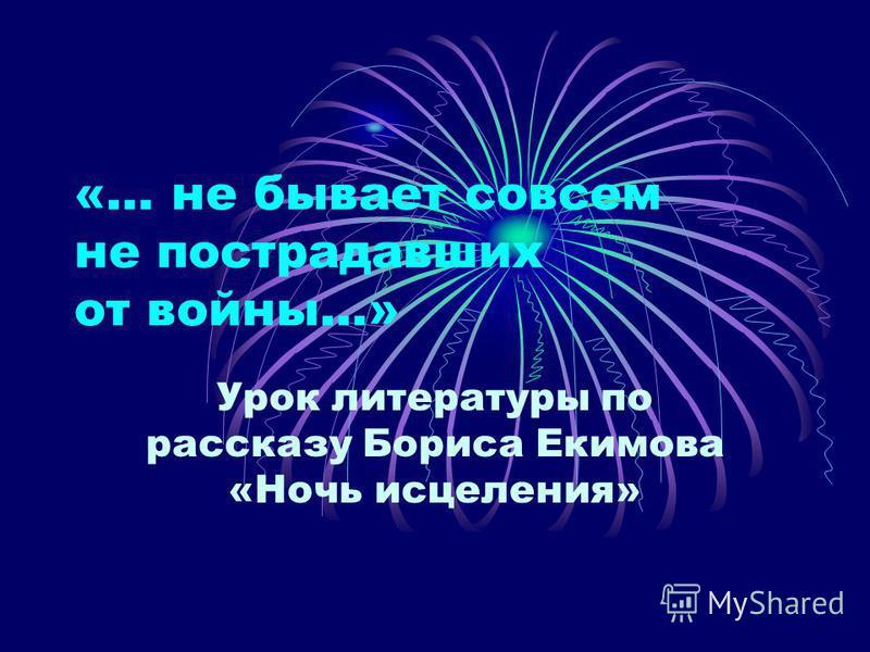 «… не бывает совсем не пострадавших от войны…» Урок литературы по рассказу Бориса Екимова «Ночь исцеления»