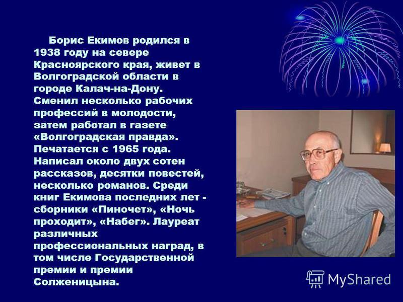 Борис Екимов родился в 1938 году на севере Красноярского края, живет в Волгоградской области в городе Калач-на-Дону. Сменил несколько рабочих профессий в молодости, затем работал в газете «Волгоградская правда». Печатается с 1965 года. Написал около