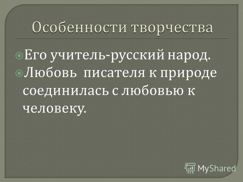 Его учитель - русский народ. Любовь писателя к природе соединилась с любовью к человеку.