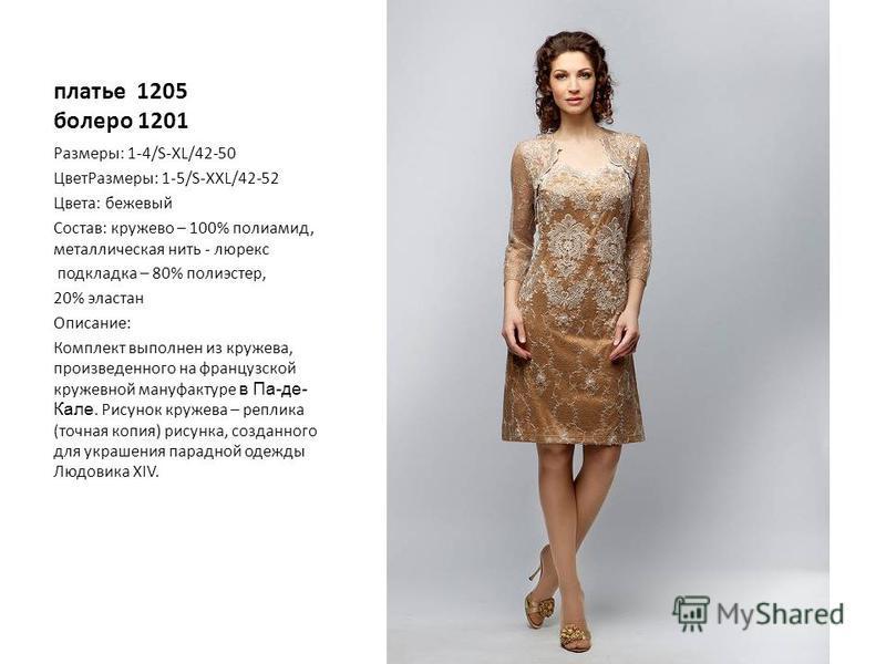платье 1205 болеро 1201 Размеры: 1-4/S-XL/42-50 Цвет Размеры: 1-5/S-XXL/42-52 Цвета: бежевый Состав: кружево – 100% полиамид, металлическая нить - люрекс подкладка – 80% полиэстер, 20% эластан Описание: Комплект выполнен из кружева, произведенного на
