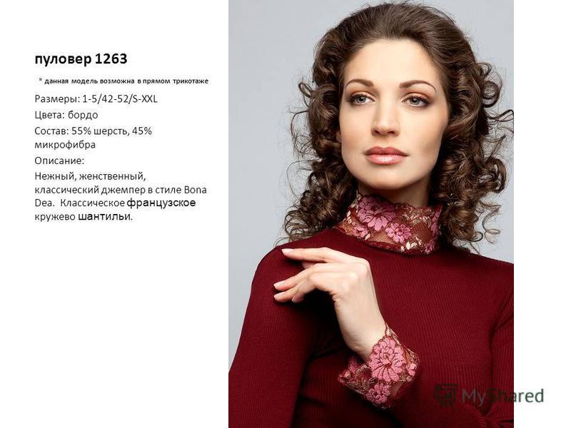 пуловер 1263 * данная модель возможна в прямом трикотаже Размеры: 1-5/42-52/S-XXL Цвета: бордо Состав: 55% шерсть, 45% микрофибра Описание: Нежный, женственный, классический джемпер в стиле Bona Dea. Классическое французское кружево шантильи.