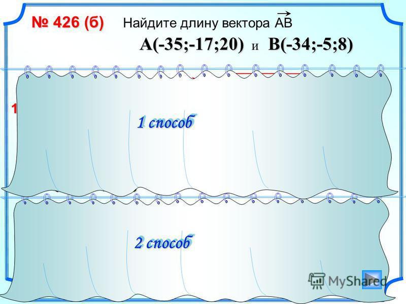 426 (б) 426 (б) Найдите длину вектора АВ 1 способ 2 способ AB{ 1; 12;-12} – AB = 1 2 +12 2 +(-12) 2 = (-34+35) 2 +(–5+17) 2 +(8–20) 2 AB = = 289 1)1)1)1)2) x 2 + y 2 + z 2 = a (x 2 –x 1 ) 2 +(y 2 –y 1 ) 2 +(z 2 –z 1 ) 2 AB = = 17 A(-35;-17;20) B(-34;