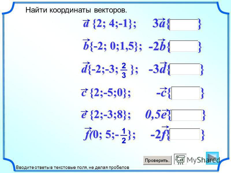 -2f{ } 0,5e{ } -c{ } -3d{ } -2b{ } 3a{ } Найти координаты векторов. Вводите ответы в текстовые поля, не делая пробелов f(0; 5;- }; d{-2;-3; }; b{-2; 0;1,5}; a {2; 4;-1}; c {2;-5;0}; e {2;-3;8}; 2 3 1 2