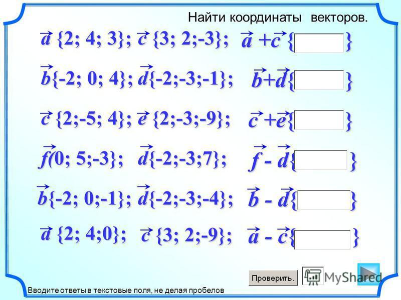 a +c { } a - c{ } b+d{ } c +e{ } f - d{ } b - d{ } Найти координаты векторов. Вводите ответы в текстовые поля, не делая пробелов d{-2;-3;-1}; b{-2; 0; 4}; a {2; 4; 3}; c {2;-5; 4}; e {2;-3;-9}; f(0; 5;-3}; c {3; 2;-3}; d{-2;-3;7}; d{-2;-3;-4}; b{-2;