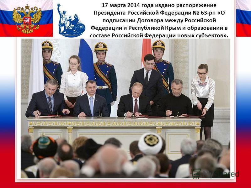 17 марта 2014 года издано распоряжение Президента Российской Федерации 63-рп «О подписании Договора между Российской Федерации и Республикой Крым и образовании в составе Российской Федерации новых субъектов».