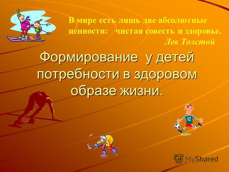 Формирование у детей потребности в здоровом образе жизни. В мире есть лишь две абсолютные ценности: чистая совесть и здоровье. Лев Толстой