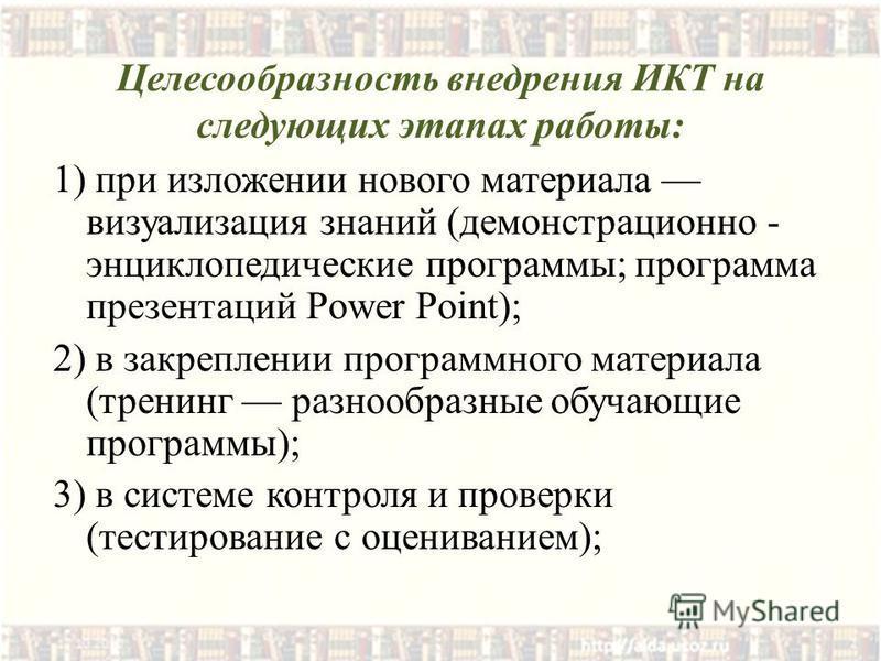Целесообразность внедрения ИКТ на следующих этапах работы: 1) при изложении нового материала визуализация знаний (демонстрационно - энциклопедические программы; программа презентаций Power Point); 2) в закреплении программного материала (тренинг разн