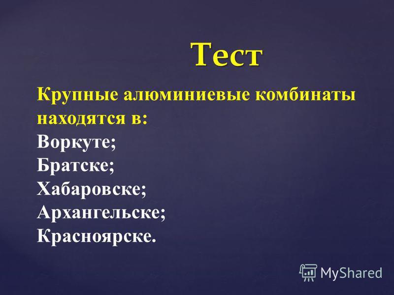 Тест Крупные алюминиевые комбинаты находятся в: Воркуте; Братске; Хабаровске; Архангельске; Красноярске.