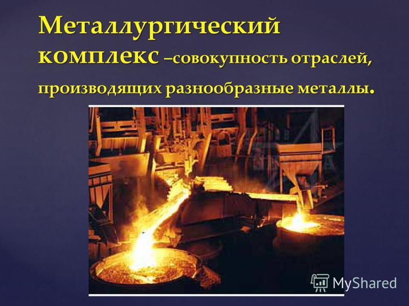 Металлургический комплекс –совокупность отраслей, производящих разнообразные металлы.
