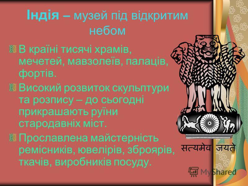 Індія – музей під відкритим небом В країні тисячі храмів, мечетей, мавзолеїв, палаців, фортів. Високий розвиток скульптури та розпису – до сьогодні прикрашають руїни стародавніх міст. Прославлена майстерність ремісників, ювелірів, зброярів, ткачів, в