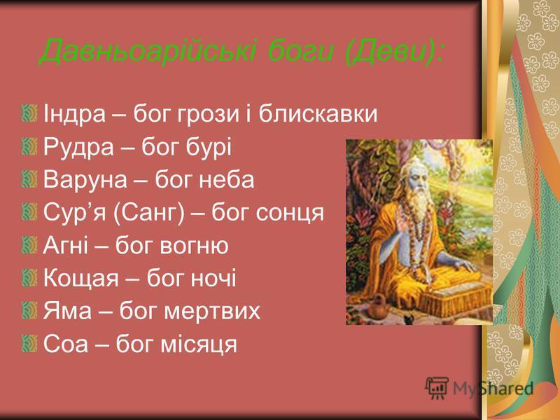 Давньоарійські боги (Деви): Індра – бог грози і блискавки Рудра – бог бурі Варуна – бог неба Суря (Санг) – бог сонця Агні – бог вогню Кощая – бог ночі Яма – бог мертвих Соа – бог місяця