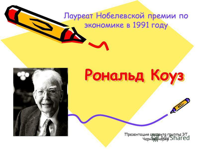 Рональд Коуз Лауреат Нобелевской премии по экономике в 1991 году Презентация студента группы ЭТ Чернова юрия
