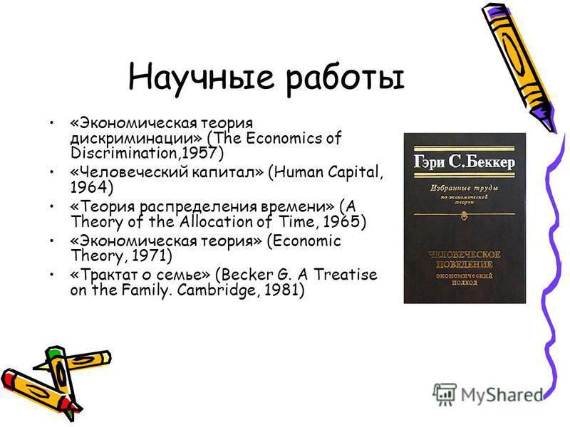 Научные работы «Экономическая теория дискриминации» (The Economics of Discrimination,1957) «Человеческий капитал» (Human Capital, 1964) «Теория распределения времени» (A Theory of the Allocation of Time, 1965) «Экономическая теория» (Economic Theory,