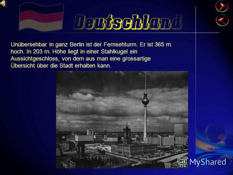 Unübersehbar in ganz Berlin ist der Fernsehturm. Er ist 365 m. hoch. In 203 m. Höhe liegt in einer Stahlkugel ein Aussichtgeschloss, von dem aus man eine grossartige Übersicht über die Stadt erhalten kann.