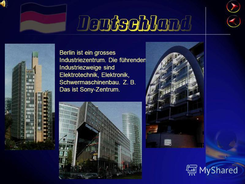 Berlin ist ein grosses Industriezentrum. Die führenden Industriezweige sind Elektrotechnik, Elektronik, Schwermaschinenbau. Z. B. Das ist Sony-Zentrum.