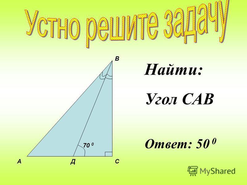 С А В Д Найти: углы В, А, ДСВ. Доказать: АДС и ВДС - равнобедренные Ответ: 45 0, 45 0, 45 0
