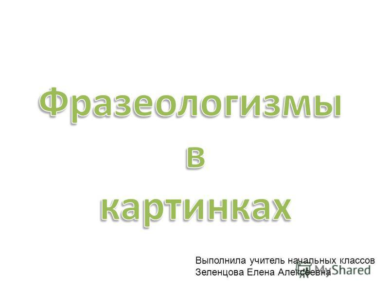 Выполнила учитель начальных классов Зеленцова Елена Алексеевна