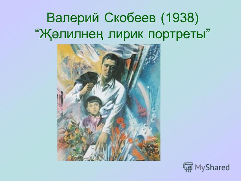 Валерий Скобеев (1938) Җәлилнең лирик портреты