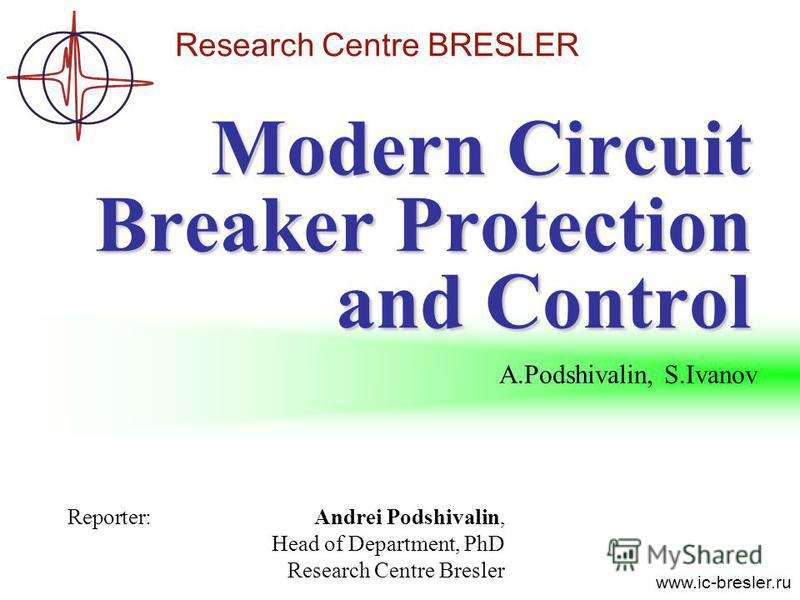 Research Centre BRESLER www.ic-bresler.ru Modern Circuit Breaker Protection and Control Reporter:Andrei Podshivalin, Head of Department, PhD Research Centre Bresler A.Podshivalin, S.Ivanov